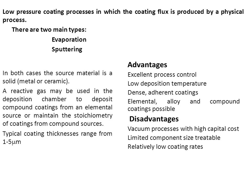 Advantages Excellent process control Low deposition temperature Dense, adherent coatings Elemental, alloy and compound coatings possible Disadvantages