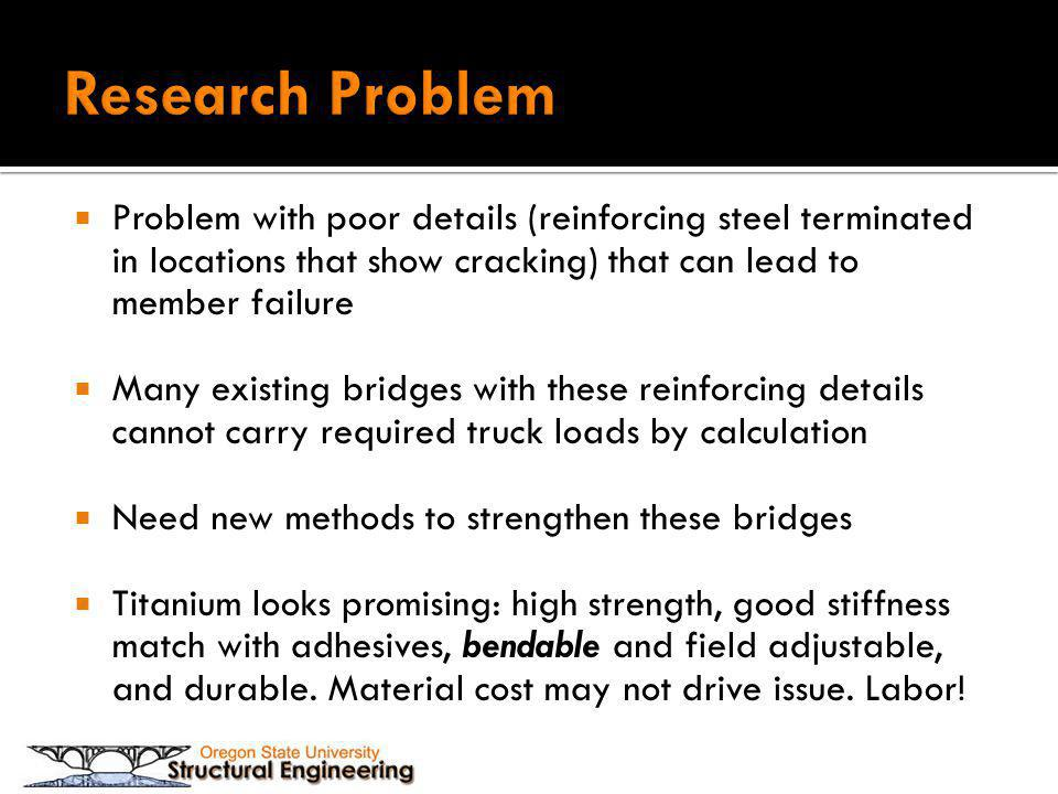 Problem with poor details (reinforcing steel terminated in locations that show cracking) that can lead to member failure Many existing bridges with these reinforcing details cannot carry required truck loads by calculation Need new methods to strengthen these bridges Titanium looks promising: high strength, good stiffness match with adhesives, bendable and field adjustable, and durable.