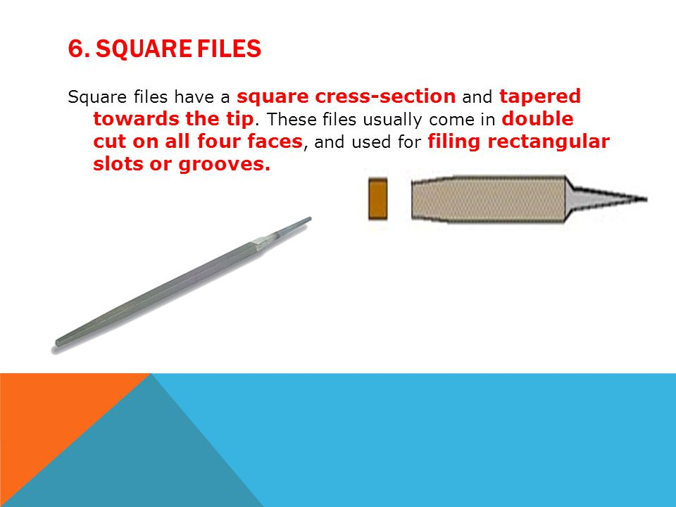 6. SQUARE FILES Square files have a square cress-section and tapered towards the tip. These files usually come in double cut on all four faces, and us