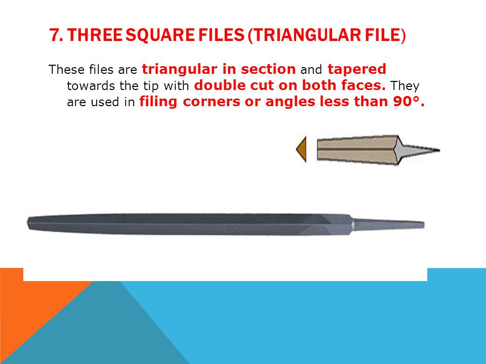 7. THREE SQUARE FILES (TRIANGULAR FILE) These files are triangular in section and tapered towards the tip with double cut on both faces. They are used