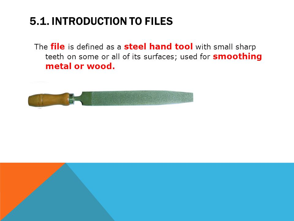 5.1. INTRODUCTION TO FILES The file is defined as a steel hand tool with small sharp teeth on some or all of its surfaces; used for smoothing metal or