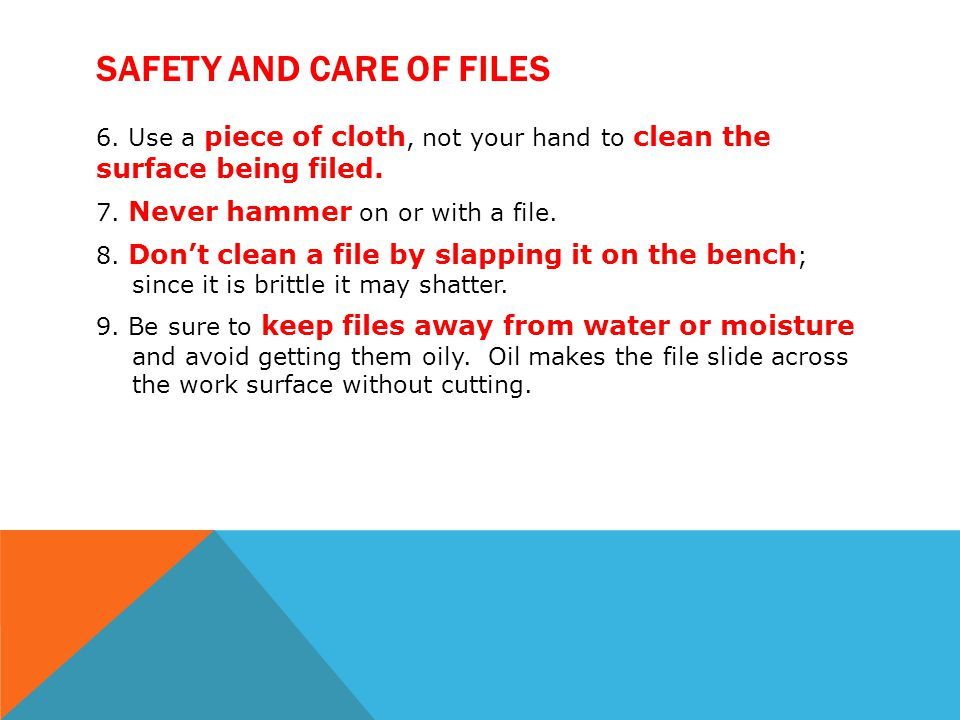 SAFETY AND CARE OF FILES 6. Use a piece of cloth, not your hand to clean the surface being filed. 7. Never hammer on or with a file. 8. Dont clean a f