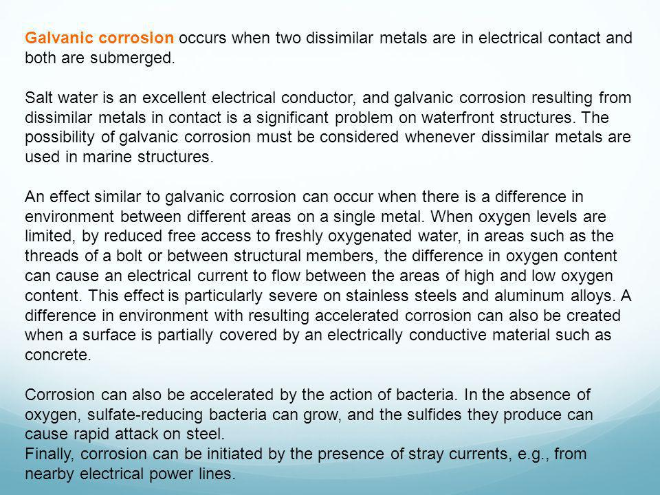 Galvanic corrosion occurs when two dissimilar metals are in electrical contact and both are submerged. Salt water is an excellent electrical conductor