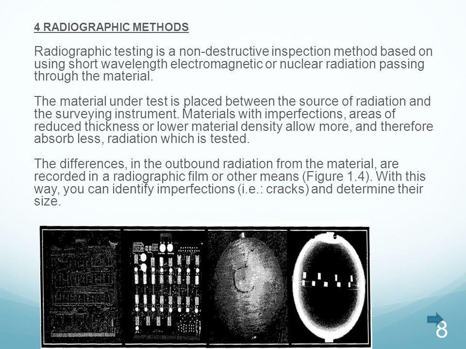 4 RADIOGRAPHIC METHODS Radiographic testing is a non-destructive inspection method based on using short wavelength electromagnetic or nuclear radiatio