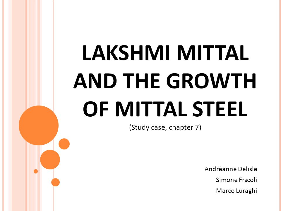 LAKSHMI MITTAL AND THE GROWTH OF MITTAL STEEL (Study case, chapter 7) Andréanne Delisle Simone Frscoli Marco Luraghi