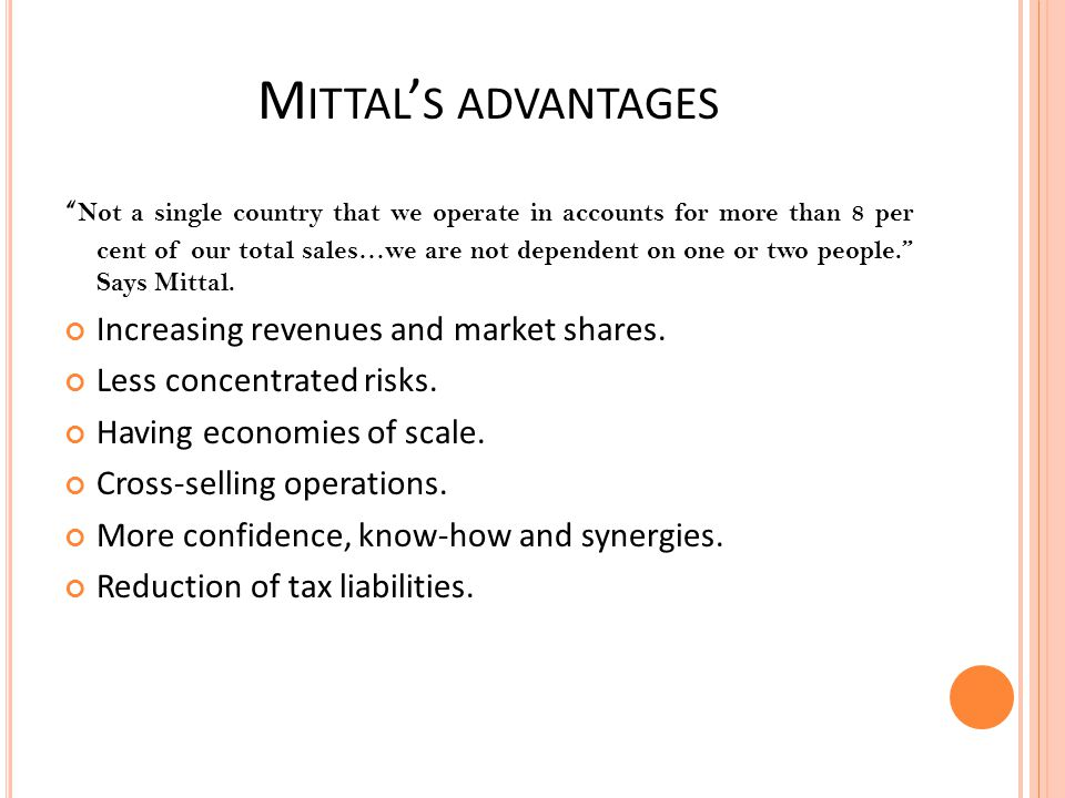 M ITTAL S ADVANTAGES Not a single country that we operate in accounts for more than 8 per cent of our total sales…we are not dependent on one or two p