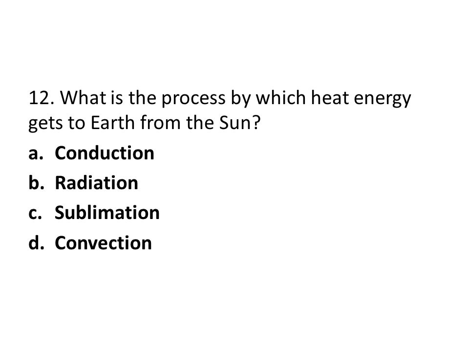 12. What is the process by which heat energy gets to Earth from the Sun? a.Conduction b.Radiation c.Sublimation d.Convection