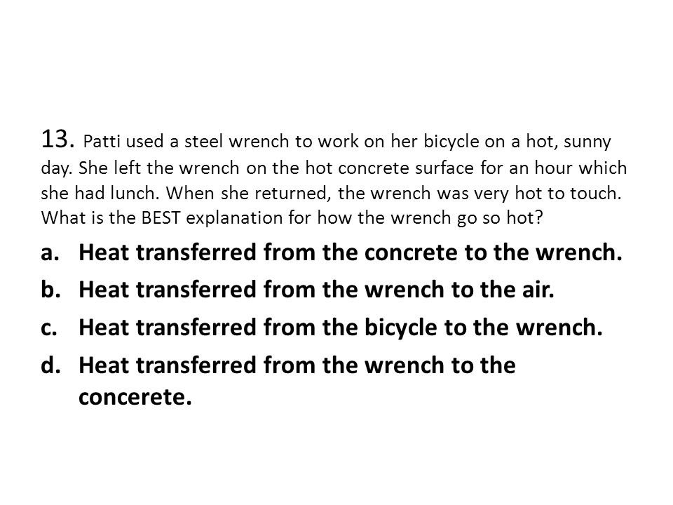 13. Patti used a steel wrench to work on her bicycle on a hot, sunny day. She left the wrench on the hot concrete surface for an hour which she had lu
