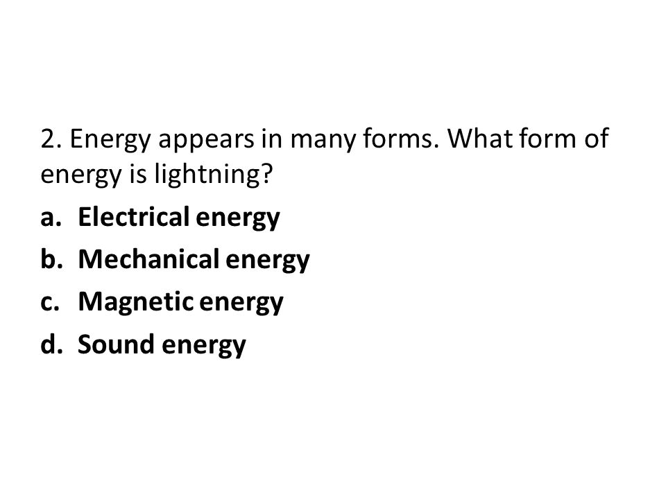 2. Energy appears in many forms. What form of energy is lightning? a.Electrical energy b.Mechanical energy c.Magnetic energy d.Sound energy