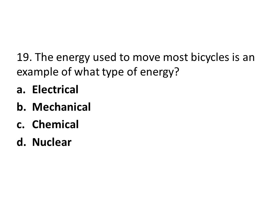 19. The energy used to move most bicycles is an example of what type of energy? a.Electrical b.Mechanical c.Chemical d.Nuclear