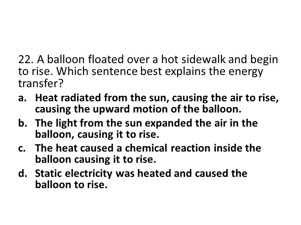 22. A balloon floated over a hot sidewalk and begin to rise. Which sentence best explains the energy transfer? a.Heat radiated from the sun, causing t