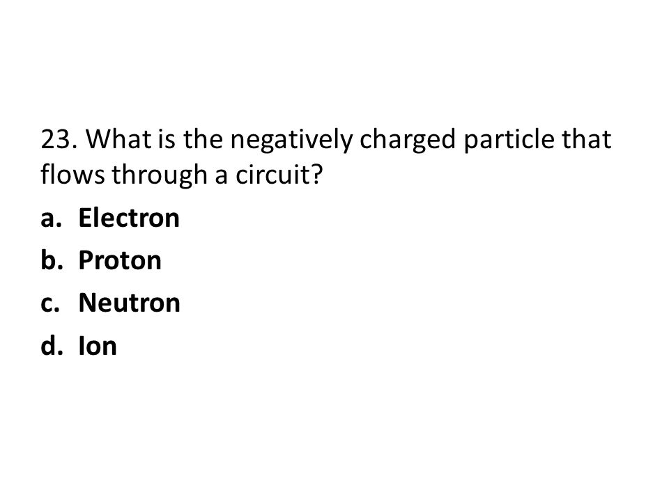 23. What is the negatively charged particle that flows through a circuit? a.Electron b.Proton c.Neutron d.Ion