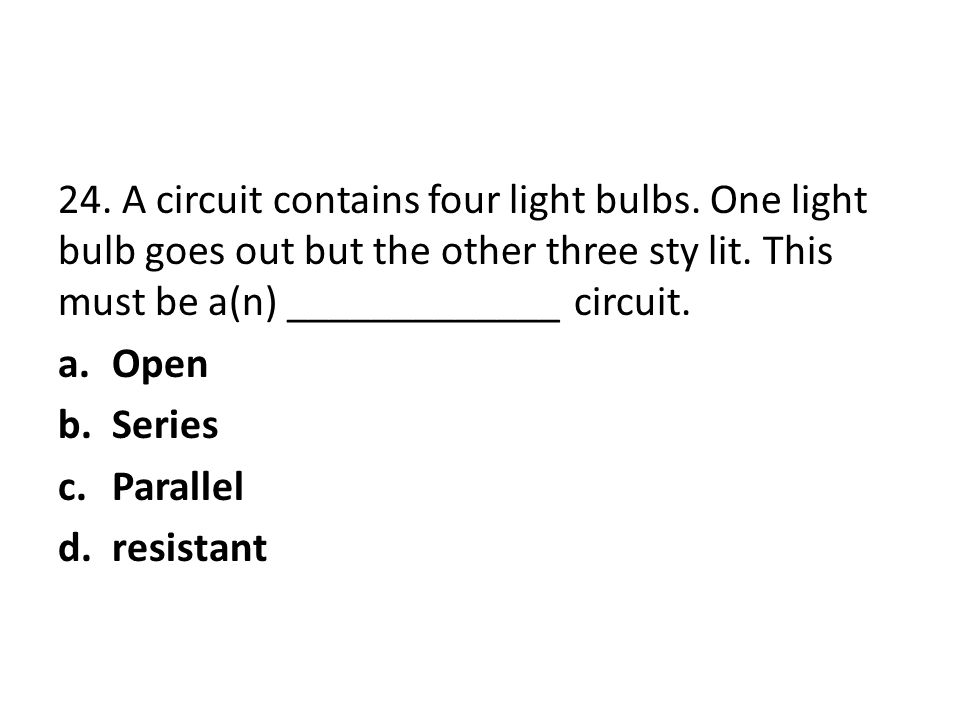 24. A circuit contains four light bulbs. One light bulb goes out but the other three sty lit. This must be a(n) _____________ circuit. a.Open b.Series