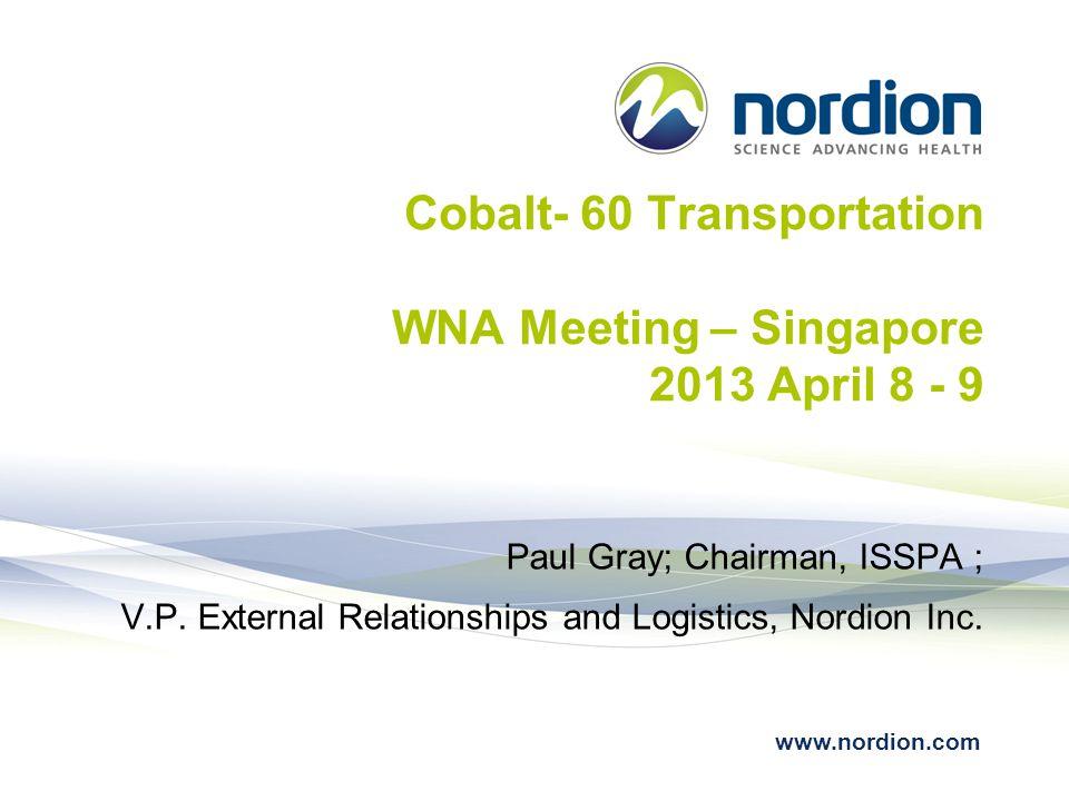 www.nordion.com Cobalt- 60 Transportation WNA Meeting – Singapore 2013 April 8 - 9 Paul Gray; Chairman, ISSPA ; V.P. External Relationships and Logist
