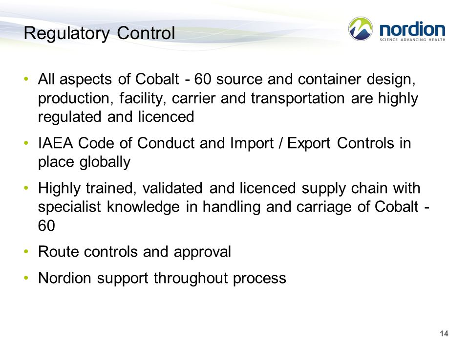 14 Regulatory Control All aspects of Cobalt - 60 source and container design, production, facility, carrier and transportation are highly regulated an