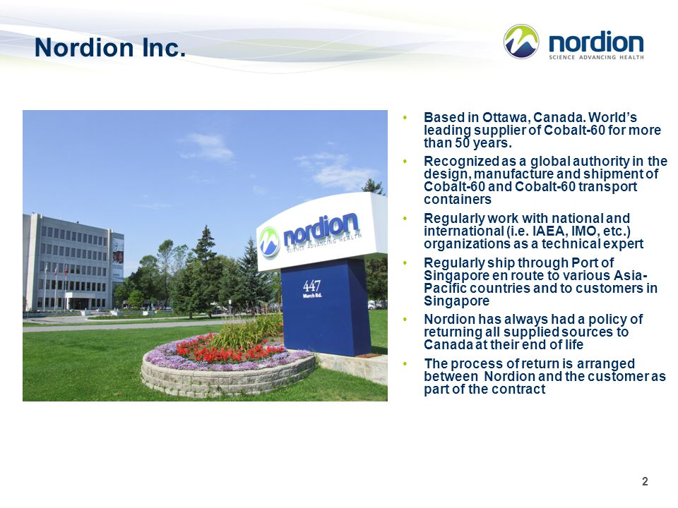 2 Nordion Inc. Based in Ottawa, Canada. Worlds leading supplier of Cobalt-60 for more than 50 years. Recognized as a global authority in the design, m
