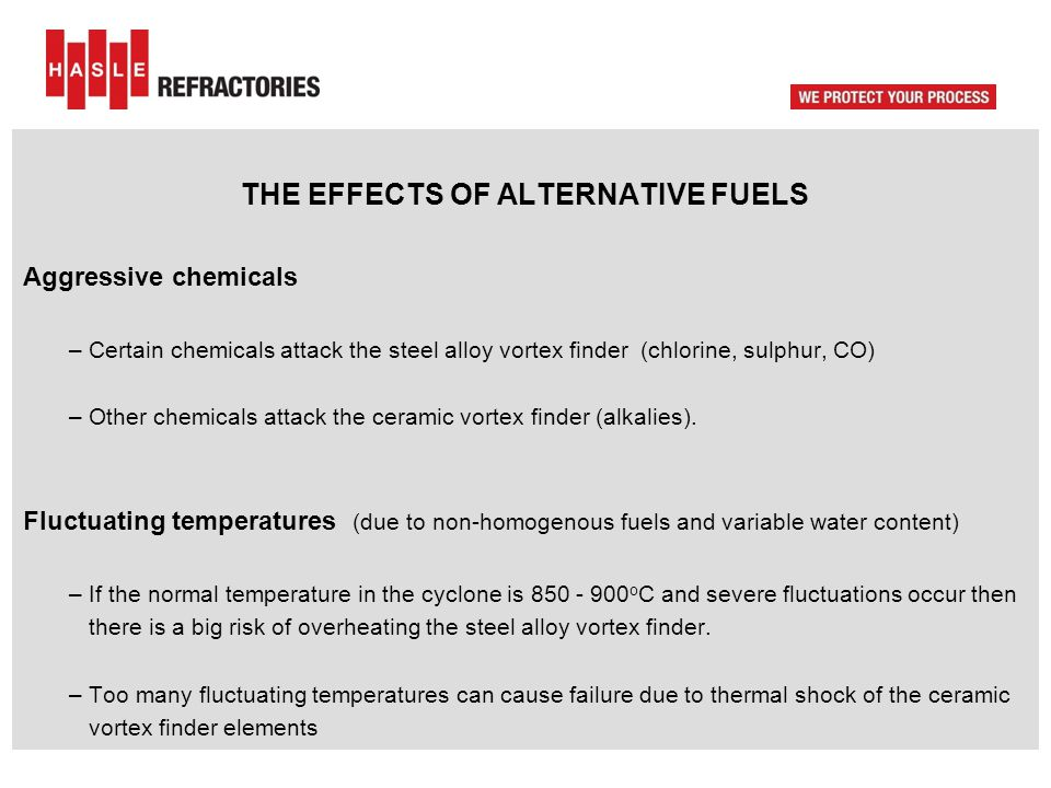 THE EFFECTS OF ALTERNATIVE FUELS Aggressive chemicals – Certain chemicals attack the steel alloy vortex finder (chlorine, sulphur, CO) – Other chemica