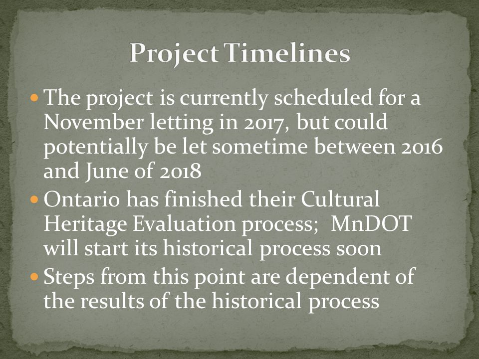 The project is currently scheduled for a November letting in 2017, but could potentially be let sometime between 2016 and June of 2018 Ontario has finished their Cultural Heritage Evaluation process; MnDOT will start its historical process soon Steps from this point are dependent of the results of the historical process
