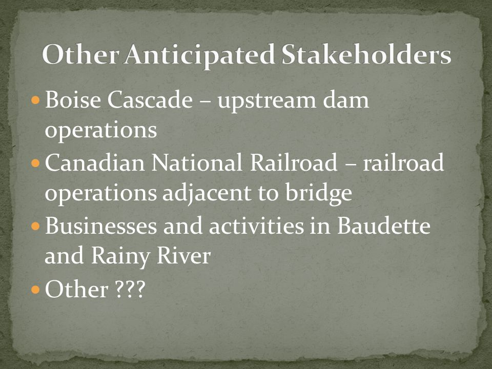 Boise Cascade – upstream dam operations Canadian National Railroad – railroad operations adjacent to bridge Businesses and activities in Baudette and Rainy River Other ???