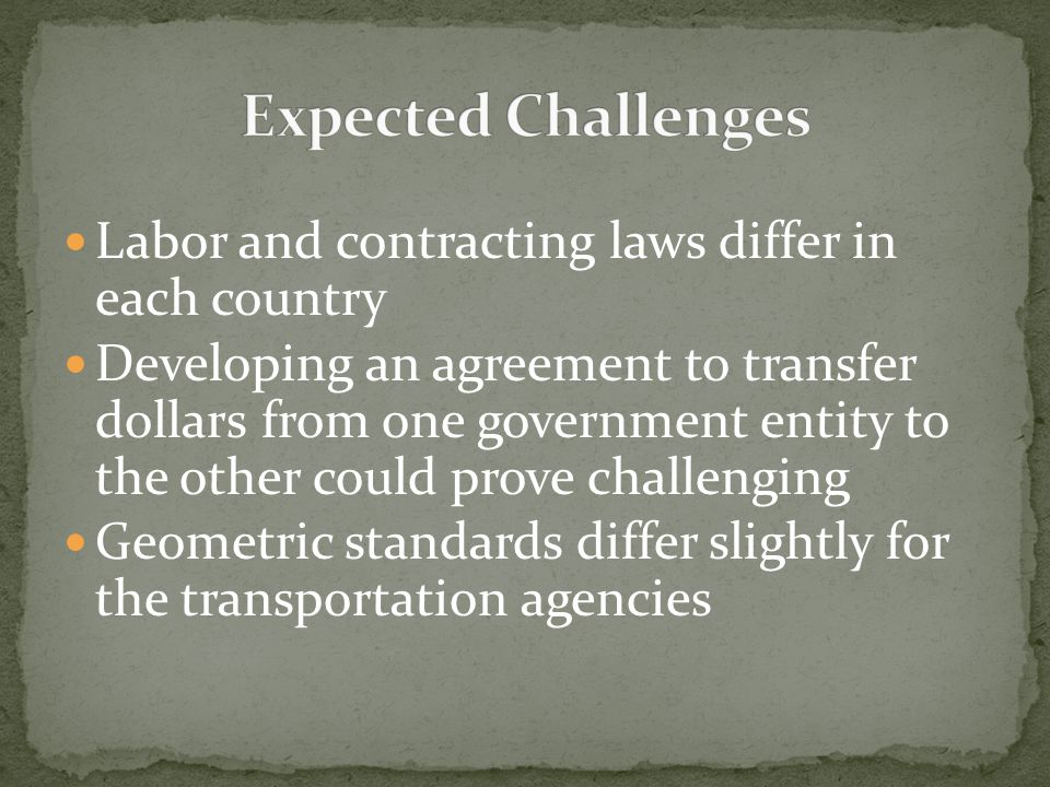 Labor and contracting laws differ in each country Developing an agreement to transfer dollars from one government entity to the other could prove challenging Geometric standards differ slightly for the transportation agencies