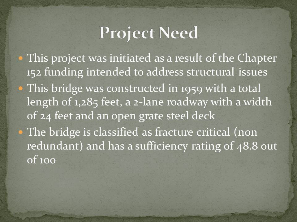 This project was initiated as a result of the Chapter 152 funding intended to address structural issues This bridge was constructed in 1959 with a total length of 1,285 feet, a 2-lane roadway with a width of 24 feet and an open grate steel deck The bridge is classified as fracture critical (non redundant) and has a sufficiency rating of 48.8 out of 100