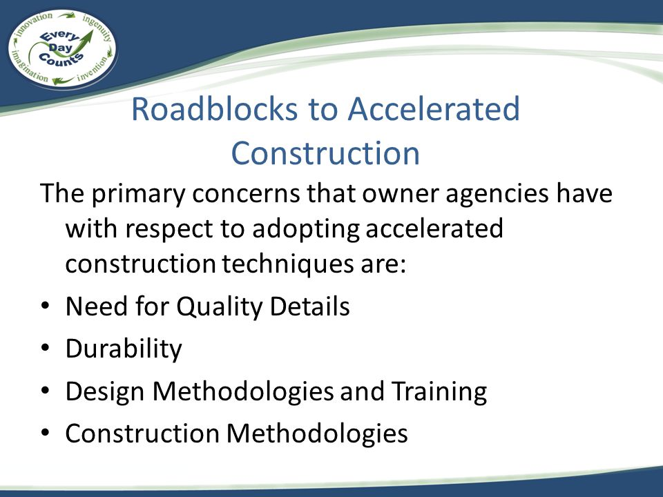 Roadblocks to Accelerated Construction The primary concerns that owner agencies have with respect to adopting accelerated construction techniques are: