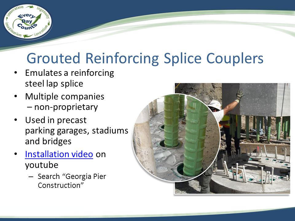 Grouted Reinforcing Splice Couplers Emulates a reinforcing steel lap splice Multiple companies – non-proprietary Used in precast parking garages, stad