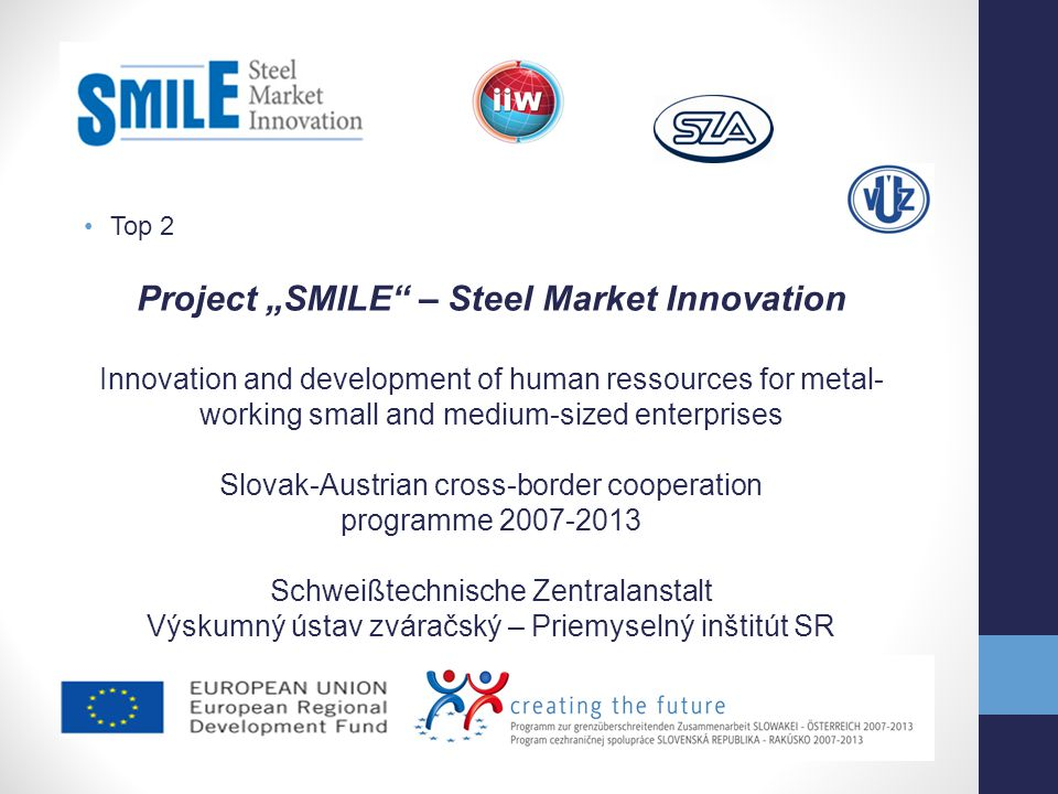 Top 2 Project SMILE – Steel Market Innovation Target groups: steel construction companies metal working companies technical offices, and other in the target regions of eastern Austria and western Slovakia