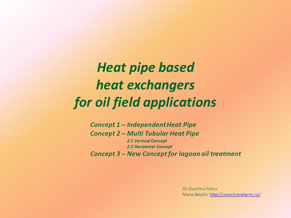 Heat pipe based heat exchangers for oil field applications Concept 1 – Independent Heat Pipe Concept 2 – Multi Tubular Heat Pipe 2.1 Vertical Concept 2.2 Horizontal Concept Concept 3 – New Concept for lagoon oil treatment Dr.