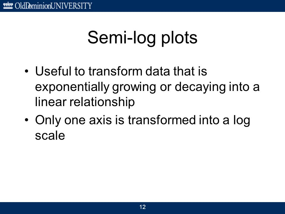 Semi-log plots Useful to transform data that is exponentially growing or decaying into a linear relationship Only one axis is transformed into a log s