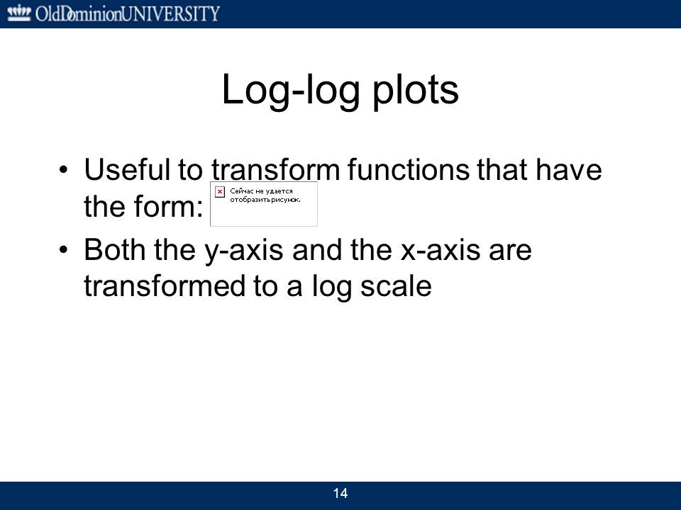 Log-log plots Useful to transform functions that have the form: Both the y-axis and the x-axis are transformed to a log scale 14