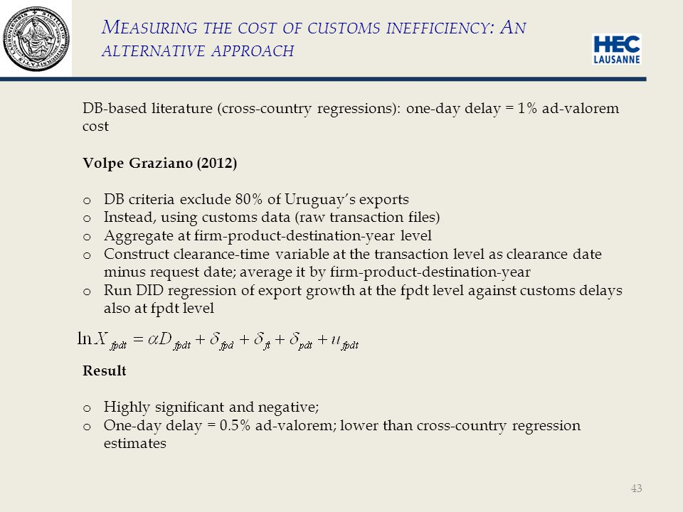 43 M EASURING THE COST OF CUSTOMS INEFFICIENCY : A N ALTERNATIVE APPROACH DB-based literature (cross-country regressions): one-day delay = 1% ad-valorem cost Volpe Graziano (2012) o DB criteria exclude 80% of Uruguays exports o Instead, using customs data (raw transaction files) o Aggregate at firm-product-destination-year level o Construct clearance-time variable at the transaction level as clearance date minus request date; average it by firm-product-destination-year o Run DID regression of export growth at the fpdt level against customs delays also at fpdt level Result o Highly significant and negative; o One-day delay = 0.5% ad-valorem; lower than cross-country regression estimates