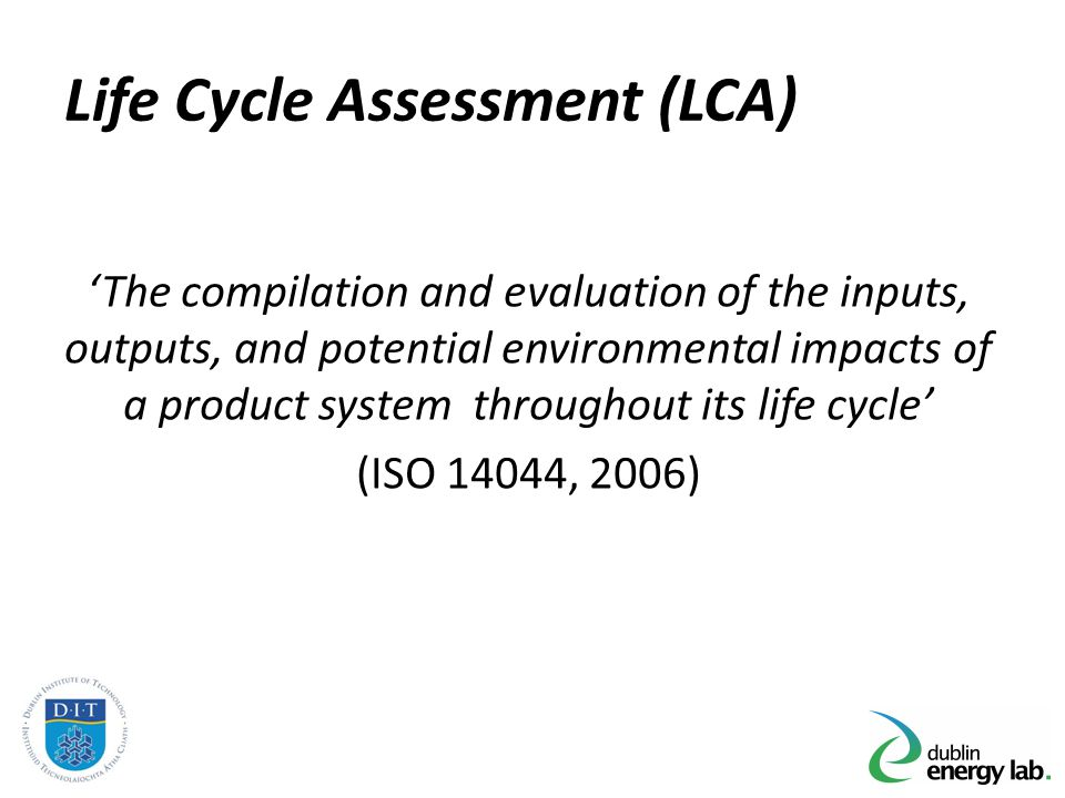 Life Cycle Assessment (LCA) The compilation and evaluation of the inputs, outputs, and potential environmental impacts of a product system throughout