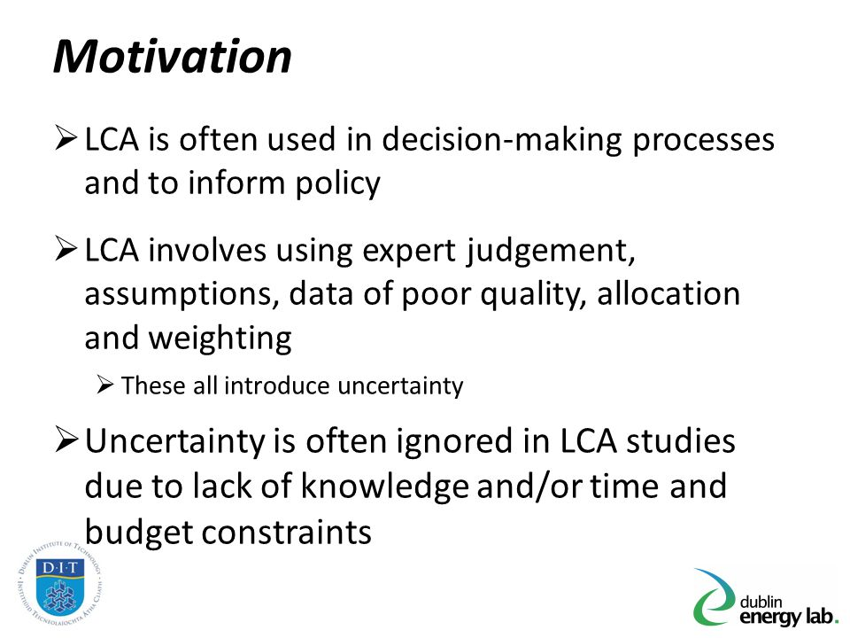 Motivation LCA is often used in decision-making processes and to inform policy LCA involves using expert judgement, assumptions, data of poor quality,