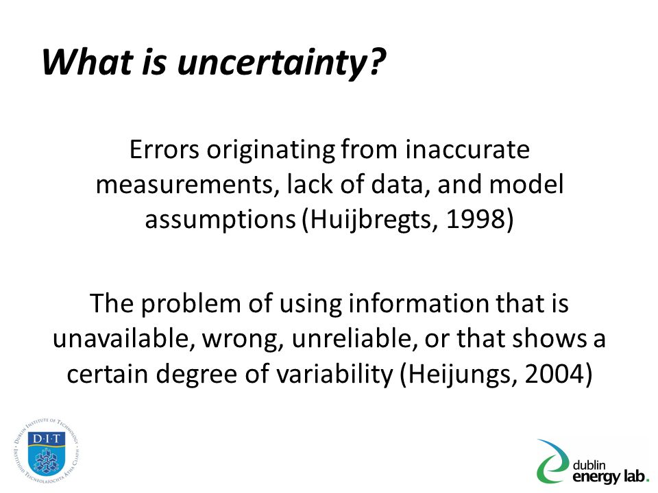 What is uncertainty? Errors originating from inaccurate measurements, lack of data, and model assumptions (Huijbregts, 1998) The problem of using info