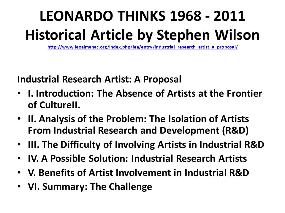 LEONARDO THINKS 1968 - 2011 Historical Article by Stephen Wilson http://www.leoalmanac.org/index.php/lea/entry/industrial_research_artist_a_proposal/ http://www.leoalmanac.org/index.php/lea/entry/industrial_research_artist_a_proposal/ Industrial Research Artist: A Proposal I.
