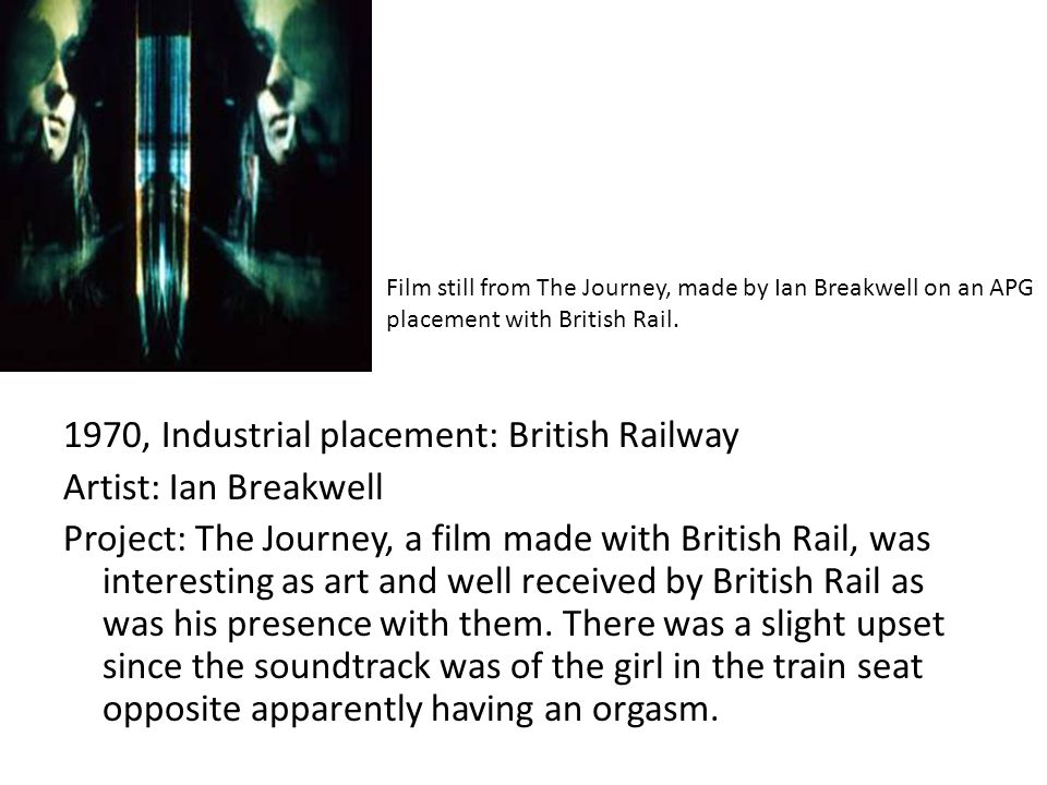1970, Industrial placement: British Railway Artist: Ian Breakwell Project: The Journey, a film made with British Rail, was interesting as art and well received by British Rail as was his presence with them.