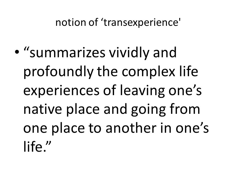 notion of transexperience summarizes vividly and profoundly the complex life experiences of leaving ones native place and going from one place to another in ones life.