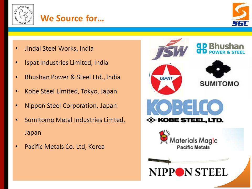 Jindal Steel Works, India Ispat Industries Limited, India Bhushan Power & Steel Ltd., India Kobe Steel Limited, Tokyo, Japan Nippon Steel Corporation, Japan Sumitomo Metal Industries Limted, Japan Pacific Metals Co.
