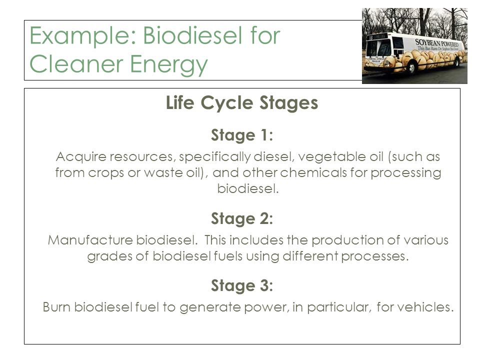 Example: Biodiesel for Cleaner Energy Life Cycle Stages Stage 1: Acquire resources, specifically diesel, vegetable oil (such as from crops or waste oil), and other chemicals for processing biodiesel.