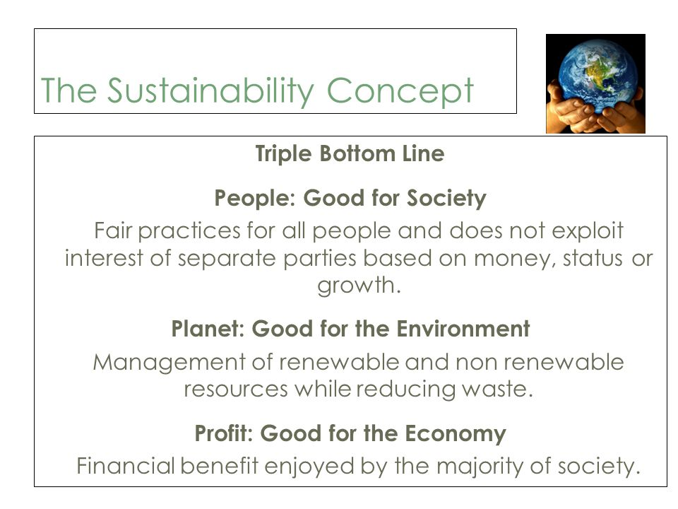 The Sustainability Concept Triple Bottom Line People: Good for Society Fair practices for all people and does not exploit interest of separate parties