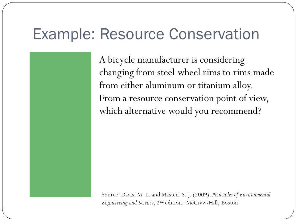 Example: Resource Conservation A bicycle manufacturer is considering changing from steel wheel rims to rims made from either aluminum or titanium allo