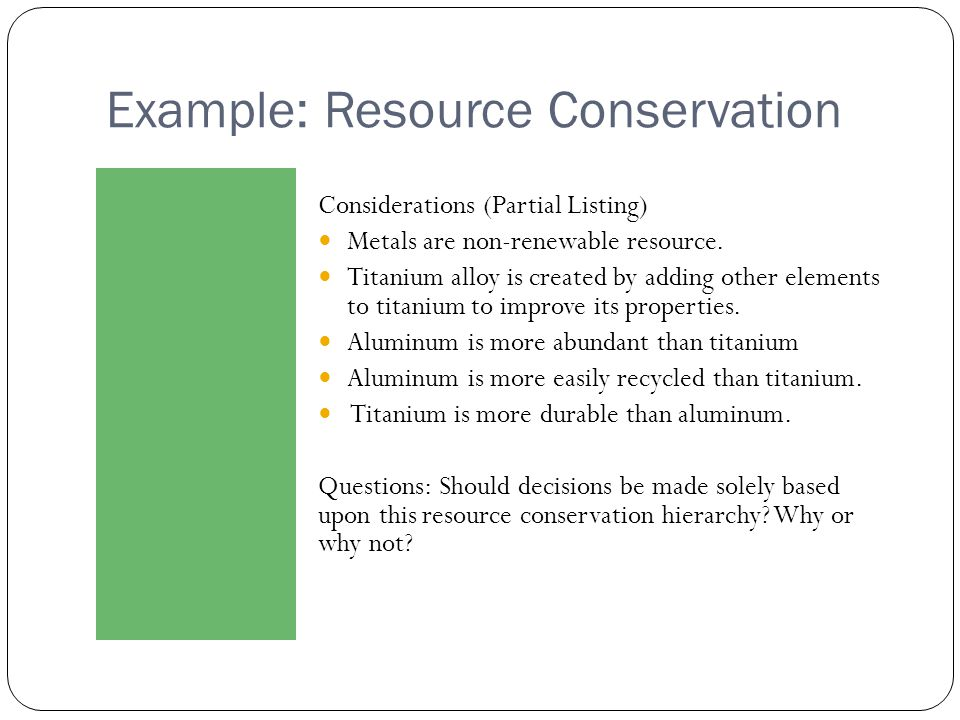 Example: Resource Conservation Considerations (Partial Listing) Metals are non-renewable resource. Titanium alloy is created by adding other elements