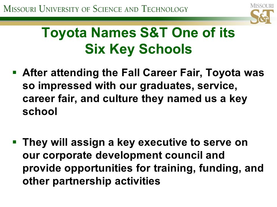 Toyota Names S&T One of its Six Key Schools After attending the Fall Career Fair, Toyota was so impressed with our graduates, service, career fair, an