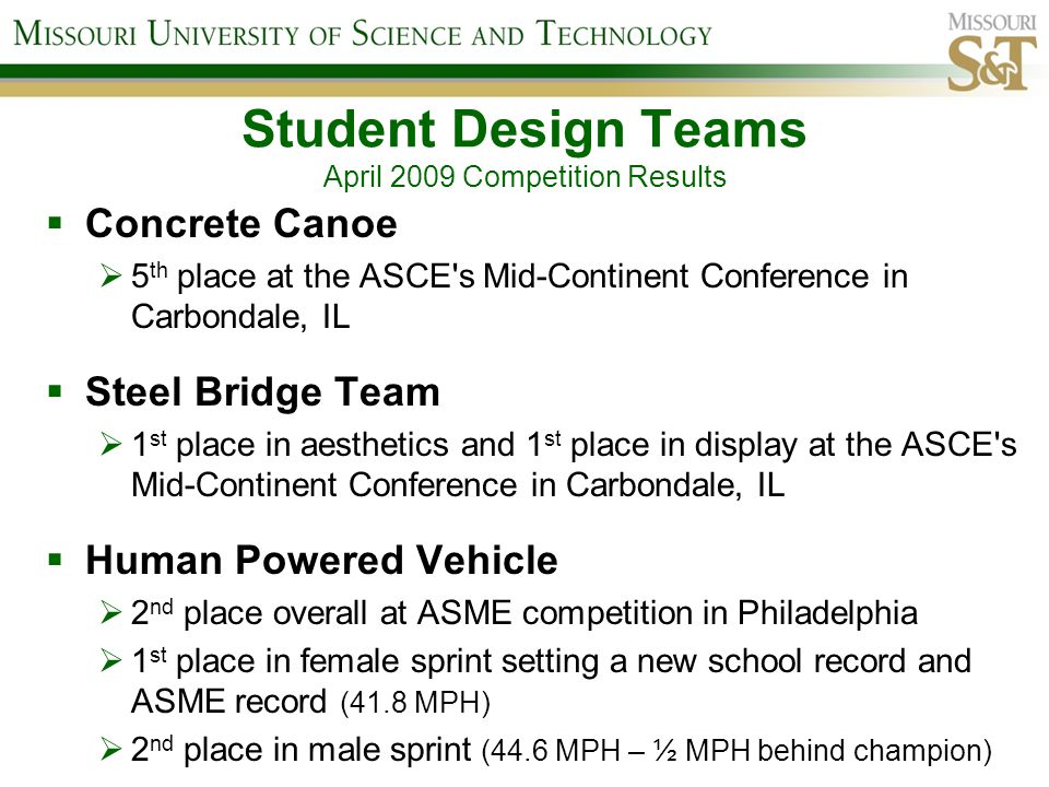 Student Design Teams April 2009 Competition Results Concrete Canoe 5 th place at the ASCE s Mid-Continent Conference in Carbondale, IL Steel Bridge Team 1 st place in aesthetics and 1 st place in display at the ASCE s Mid-Continent Conference in Carbondale, IL Human Powered Vehicle 2 nd place overall at ASME competition in Philadelphia 1 st place in female sprint setting a new school record and ASME record (41.8 MPH) 2 nd place in male sprint (44.6 MPH – ½ MPH behind champion)