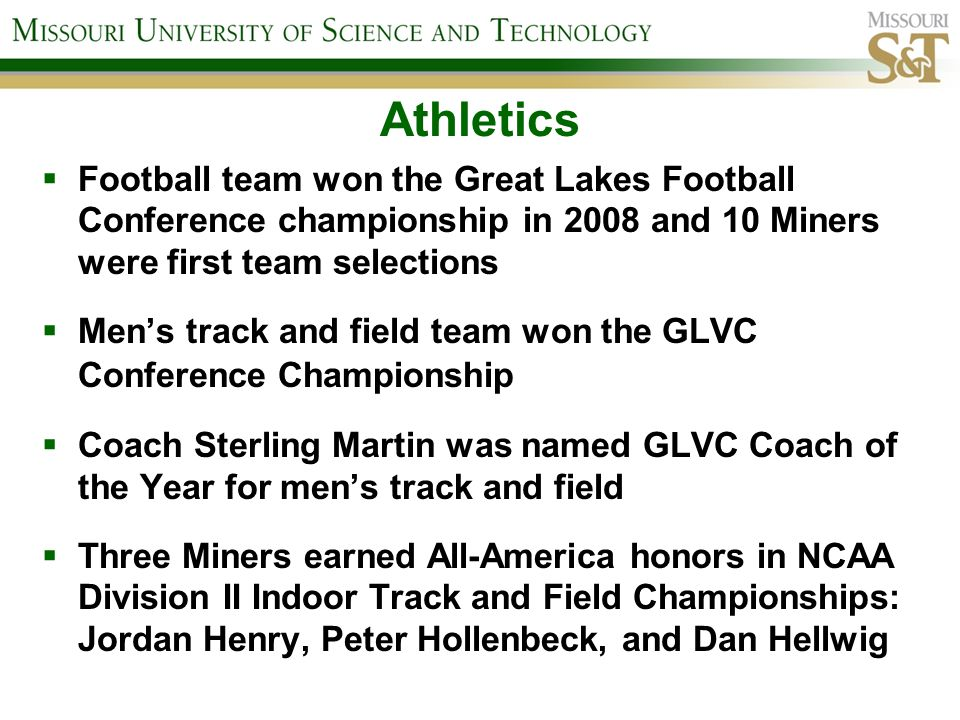 Athletics Football team won the Great Lakes Football Conference championship in 2008 and 10 Miners were first team selections Mens track and field team won the GLVC Conference Championship Coach Sterling Martin was named GLVC Coach of the Year for mens track and field Three Miners earned All-America honors in NCAA Division II Indoor Track and Field Championships: Jordan Henry, Peter Hollenbeck, and Dan Hellwig