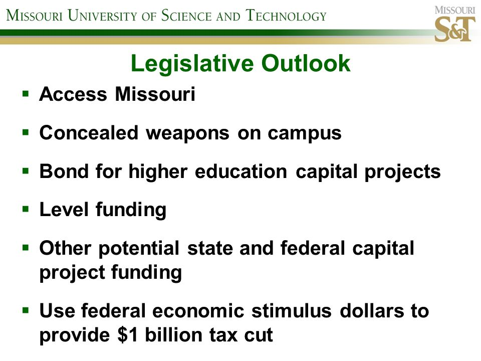 Legislative Outlook Access Missouri Concealed weapons on campus Bond for higher education capital projects Level funding Other potential state and federal capital project funding Use federal economic stimulus dollars to provide $1 billion tax cut