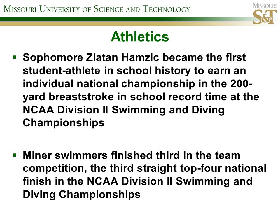 Athletics Sophomore Zlatan Hamzic became the first student-athlete in school history to earn an individual national championship in the 200- yard breaststroke in school record time at the NCAA Division II Swimming and Diving Championships Miner swimmers finished third in the team competition, the third straight top-four national finish in the NCAA Division II Swimming and Diving Championships