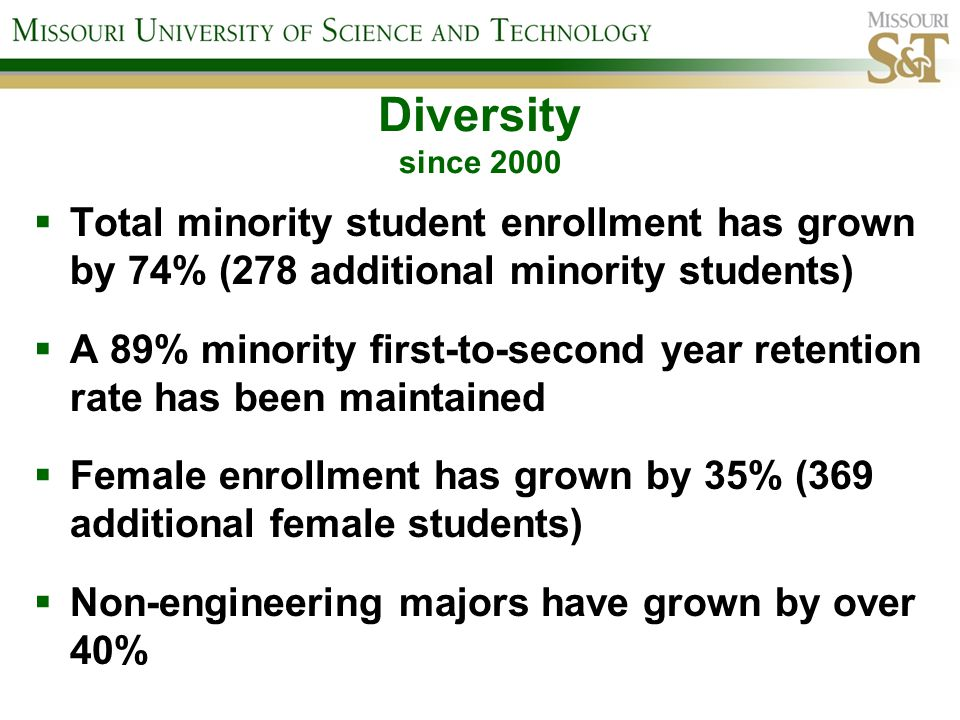 Diversity since 2000 Total minority student enrollment has grown by 74% (278 additional minority students) A 89% minority first-to-second year retention rate has been maintained Female enrollment has grown by 35% (369 additional female students) Non-engineering majors have grown by over 40%