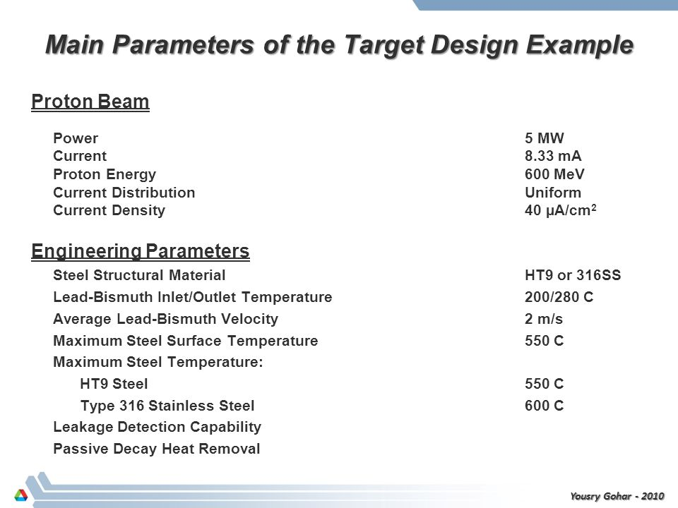 Main Parameters of the Target Design Example Proton Beam Power 5 MW Current 8.33 mA Proton Energy 600 MeV Current Distribution Uniform Current Density 40 µA/cm 2 Engineering Parameters Steel Structural Material HT9 or 316SS Lead-Bismuth Inlet/Outlet Temperature200/280 C Average Lead-Bismuth Velocity 2 m/s Maximum Steel Surface Temperature 550 C Maximum Steel Temperature: HT9 Steel 550 C Type 316 Stainless Steel 600 C Leakage Detection Capability Passive Decay Heat Removal Yousry Gohar - 2010